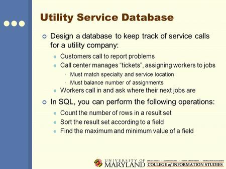 Utility Service Database Design a database to keep track of service calls for a utility company: Customers call to report problems Call center manages.