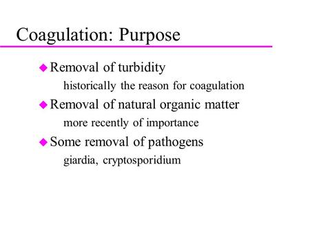 Coagulation: Purpose u Removal of turbidity –historically the reason for coagulation u Removal of natural organic matter –more recently of importance u.