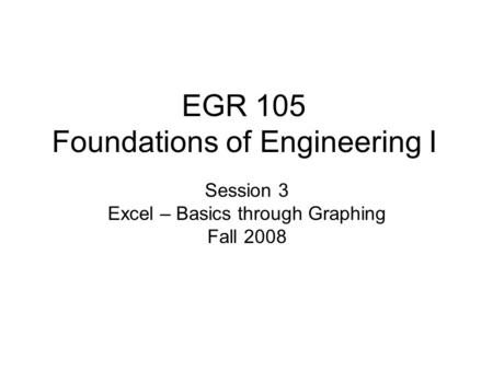 EGR 105 Foundations of Engineering I Session 3 Excel – Basics through Graphing Fall 2008.