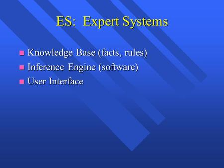 ES: Expert Systems n Knowledge Base (facts, rules) n Inference Engine (software) n User Interface.