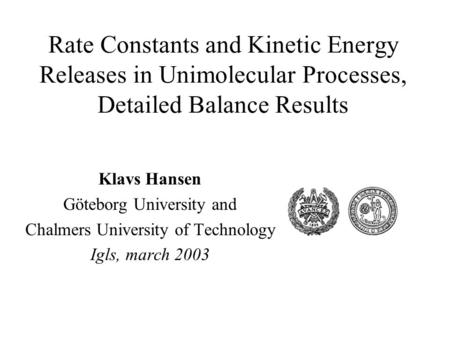 Rate Constants and Kinetic Energy Releases in Unimolecular Processes, Detailed Balance Results Klavs Hansen Göteborg University and Chalmers University.