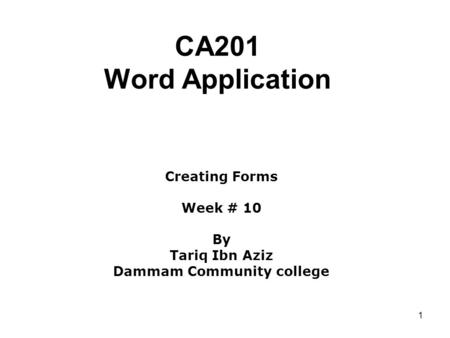 1 CA201 Word Application Creating Forms Week # 10 By Tariq Ibn Aziz Dammam Community college.