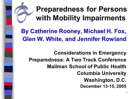 1 Preparedness for Persons with Mobility Impairments By Catherine Rooney, Michael H. Fox, Glen W. White, and Jennifer Rowland Considerations in Emergency.