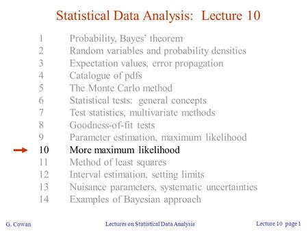 G. Cowan Lectures on Statistical Data Analysis Lecture 10 page 1 Statistical Data Analysis: Lecture 10 1Probability, Bayes' theorem 2Random variables and.