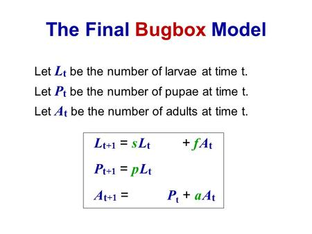 The Final Bugbox Model Let L t be the number of larvae at time t. Let P t be the number of pupae at time t. Let A t be the number of adults at time t.