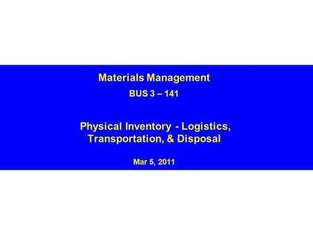 Materials Management BUS 3 – 141 Physical Inventory - Logistics, Transportation, & Disposal Mar 5, 2011.
