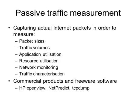 Passive traffic measurement Capturing actual Internet packets in order to measure: –Packet sizes –Traffic volumes –Application utilisation –Resource utilisation.