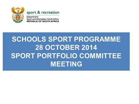 SCHOOLS SPORT PROGRAMME 28 OCTOBER 2014 SPORT PORTFOLIO COMMITTEE MEETING.