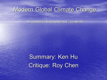 Modern Global Climate Change by Thomas R. Karl and Kevin E. Trenberth Summary: Ken Hu Critique: Roy Chen.