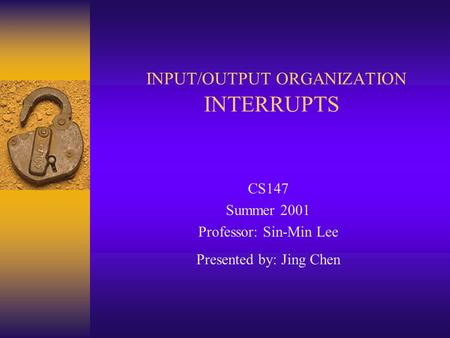 INPUT/OUTPUT ORGANIZATION INTERRUPTS CS147 Summer 2001 Professor: Sin-Min Lee Presented by: Jing Chen.