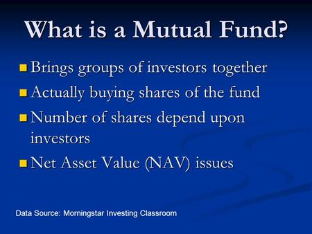 What is a Mutual Fund? Brings groups of investors together Brings groups of investors together Actually buying shares of the fund Actually buying shares.