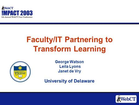 Faculty/IT Partnering to Transform Learning George Watson Leila Lyons Janet de Vry University of Delaware.