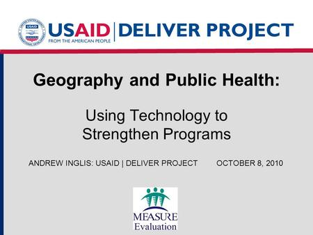 Geography and Public Health: Using Technology to Strengthen Programs ANDREW INGLIS: USAID | DELIVER PROJECTOCTOBER 8, 2010.