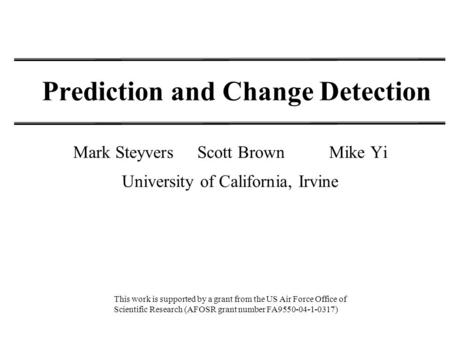 Prediction and Change Detection Mark Steyvers Scott Brown Mike Yi University of California, Irvine This work is supported by a grant from the US Air Force.