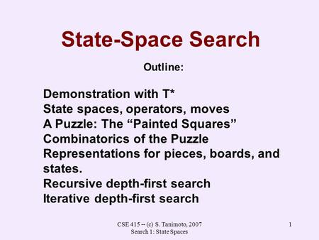 CSE 415 -- (c) S. Tanimoto, 2007 Search 1: State Spaces 1 State-Space Search Outline: Demonstration with T* State spaces, operators, moves A Puzzle: The.
