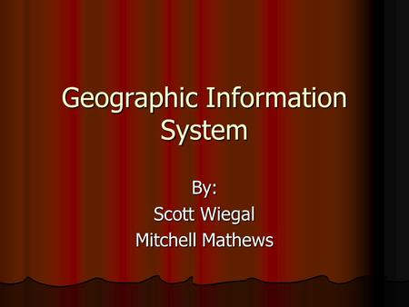 Geographic Information System By: Scott Wiegal Mitchell Mathews.