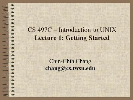 CS 497C – Introduction to UNIX Lecture 1: Getting Started Chin-Chih Chang