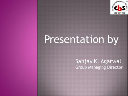 Presentation by Sanjay K. Agarwal Group Managing Director.