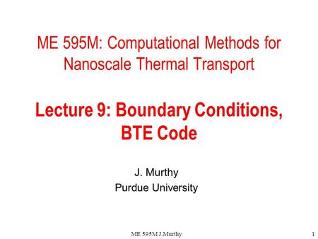 ME 595M J.Murthy1 ME 595M: Computational Methods for Nanoscale Thermal Transport Lecture 9: Boundary Conditions, BTE Code J. Murthy Purdue University.
