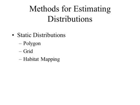 Methods for Estimating Distributions Static Distributions –Polygon –Grid –Habitat Mapping.