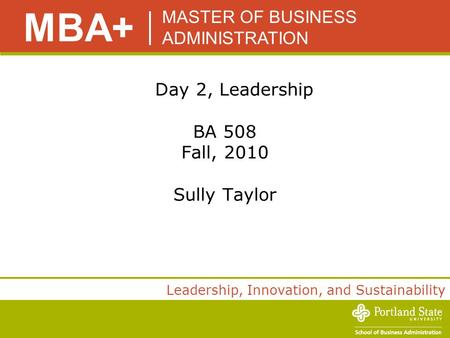 MASTER OF BUSINESS ADMINISTRATION MBA+ <strong>Leadership</strong>, Innovation, and Sustainability Day 2, <strong>Leadership</strong> BA 508 Fall, 2010 Sully Taylor.