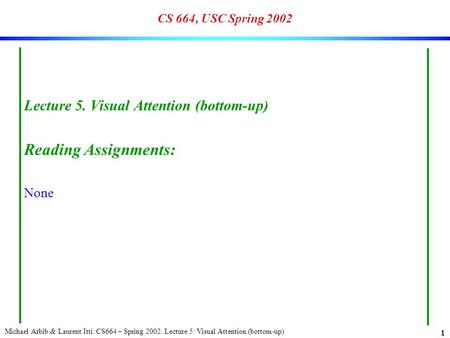 Michael Arbib & Laurent Itti: CS664 – Spring 2002. Lecture 5: Visual Attention (bottom-up) 1 CS 664, USC Spring 2002 Lecture 5. Visual Attention (bottom-up)