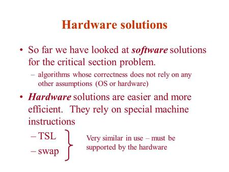 Hardware solutions So far we have looked at software solutions for the critical section problem. –algorithms whose correctness does not rely on any other.