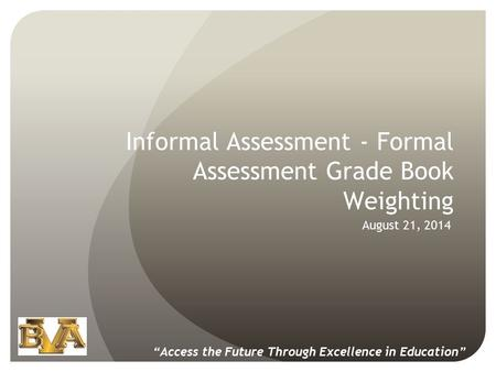 "Informal Assessment - Formal Assessment Grade Book Weighting August 21, 2014 ""Access the Future Through Excellence in Education"""
