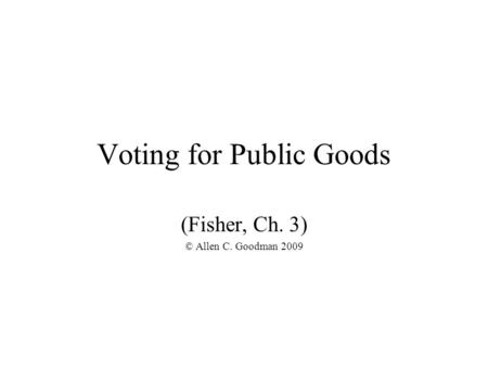 Voting for Public Goods (Fisher, Ch. 3) © Allen C. Goodman 2009.