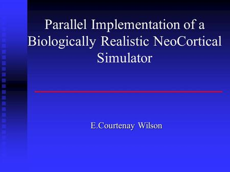 Parallel Implementation of a Biologically Realistic NeoCortical Simulator E.Courtenay Wilson.