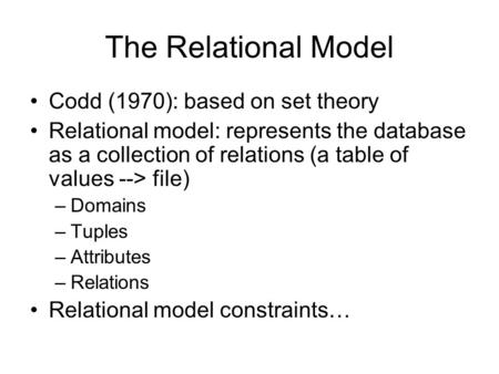 The Relational Model Codd (1970): based on set theory Relational model: represents the database as a collection of relations (a table of values --> file)
