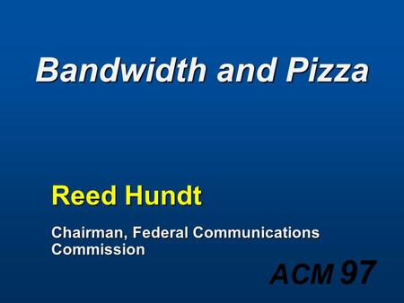ACM 97 Bandwidth and Pizza Reed Hundt Chairman, Federal Communications Commission.