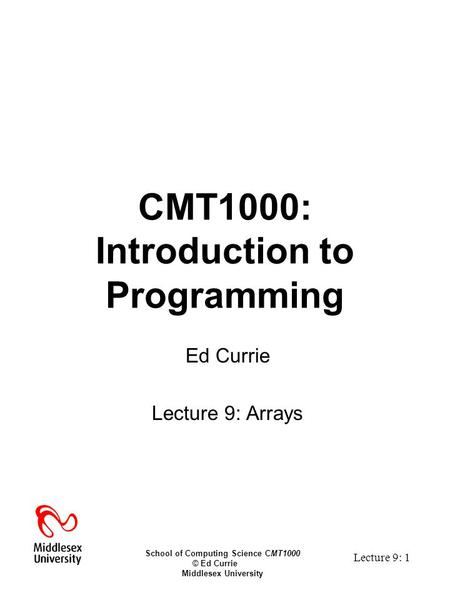 School of Computing Science CMT1000 © Ed Currie Middlesex University Lecture 9: 1 CMT1000: Introduction to Programming Ed Currie Lecture 9: Arrays.