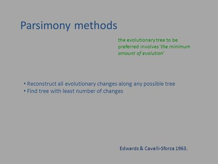 Parsimony methods the evolutionary tree to be preferred involves 'the minimum amount of evolution' Edwards & Cavalli-Sforza 1963. Reconstruct all evolutionary.