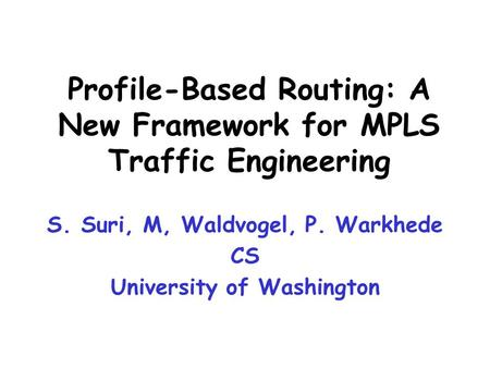 S. Suri, M, Waldvogel, P. Warkhede CS University of Washington Profile-Based Routing: A New Framework for MPLS Traffic Engineering.