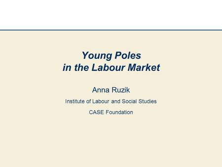 Young Poles in the Labour Market Anna Ruzik Institute of Labour and Social Studies CASE Foundation.
