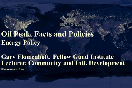 Oil Peak, Facts and Policies Energy Policy Gary Flomenhoft, Fellow Gund Institute Lecturer, Community and Intl. Development
