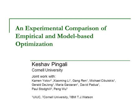 An Experimental Comparison of Empirical and Model-based Optimization Keshav Pingali Cornell University Joint work with: Kamen Yotov 2,Xiaoming Li 1, Gang.