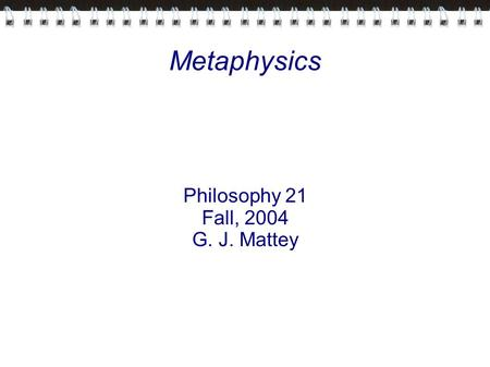 Metaphysics Philosophy 21 Fall, 2004 G. J. Mattey.