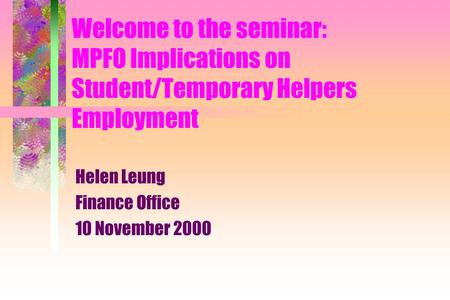 Welcome to the seminar: MPFO Implications on Student/Temporary Helpers Employment Helen Leung Finance Office 10 November 2000.