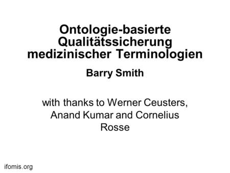 Ifomis.org Ontologie-basierte Qualitätssicherung medizinischer Terminologien Barry Smith with thanks to Werner Ceusters, Anand Kumar and Cornelius Rosse.