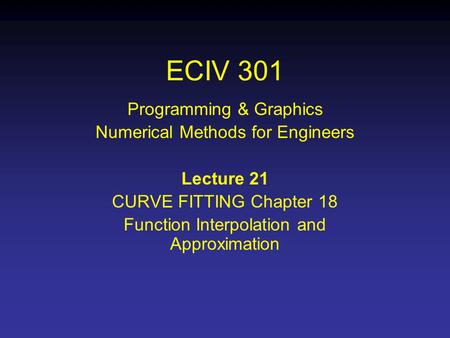 ECIV 301 Programming & Graphics Numerical Methods for Engineers Lecture 21 CURVE FITTING Chapter 18 Function Interpolation and Approximation.