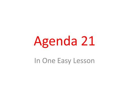 "Agenda 21 In One Easy Lesson. Brief History of Agenda 21 1987 – Term ""Sustainable Development"" was introduced 1992 – ""Sustainable Development"" became."