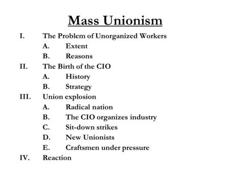 Mass Unionism I.The Problem of Unorganized Workers A.Extent B.Reasons II.The Birth of the CIO A.History B.Strategy III.Union explosion A.Radical nation.
