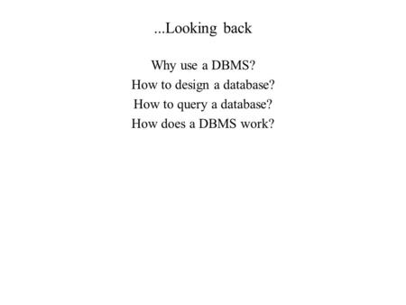...Looking back Why use a DBMS? How to design a database? How to query a database? How does a DBMS work?
