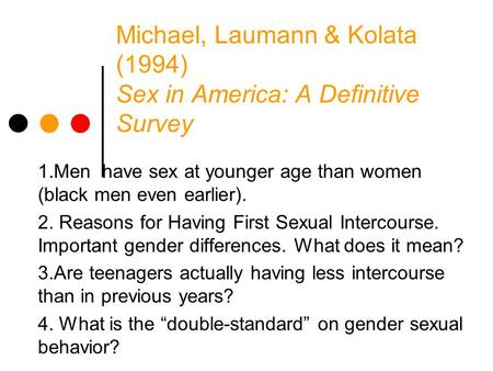 Michael, Laumann & Kolata (1994) Sex in America: A Definitive Survey 1.Men have sex at younger age than women (black men even earlier). 2. Reasons for.