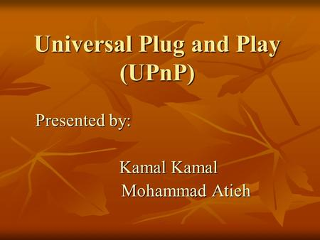 Universal Plug and Play (UPnP) Presented by: Kamal Kamal Kamal Kamal Mohammad Atieh Mohammad Atieh.