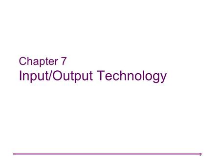 1 Chapter 7 Input/Output Technology. 2 Systems Architecture Chapter 7 Chapter Goals Describe manual input devices and how they are implemented. Explain.