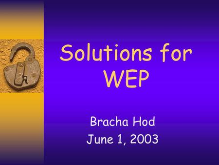 Solutions for WEP Bracha Hod June 1, 2003 2 802.11i Task Group  Addresses WEP issues –No forgery protection –No protection against replays –Attack through.