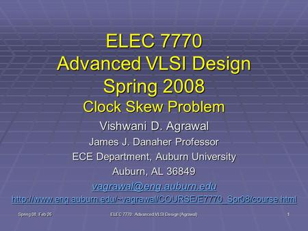 Spring 08, Feb 26 ELEC 7770: Advanced VLSI Design (Agrawal) 1 ELEC 7770 Advanced VLSI Design Spring 2008 Clock Skew Problem Vishwani D. Agrawal James J.
